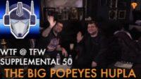 WTF @ TFW – Supplemental 50 – The Big Popeyes Hupla – Nov 8 2016